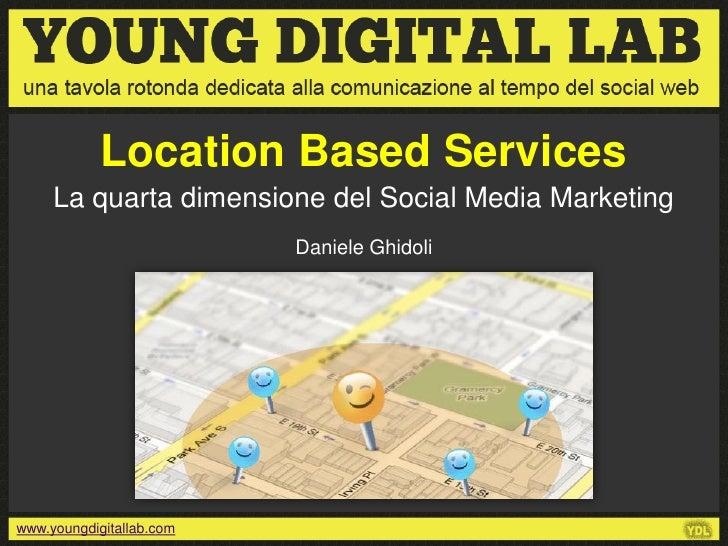 Location Based Services     La quarta dimensione del Social Media Marketing                          Daniele Ghidoliwww.yo...