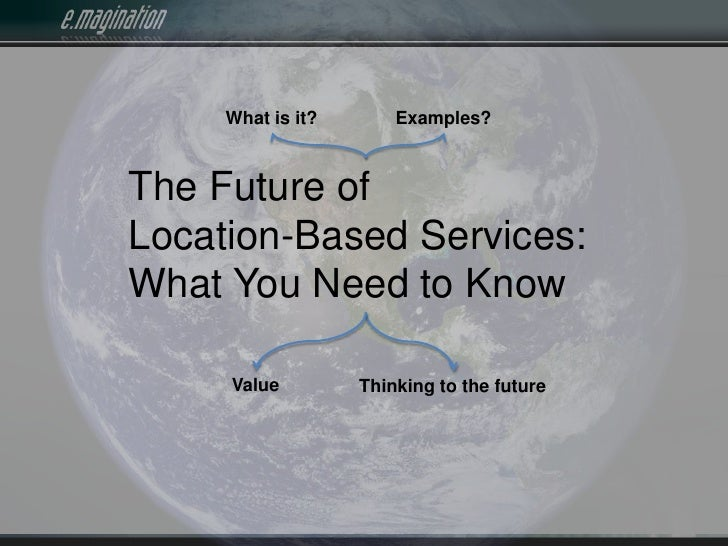 What is it?<br />Examples?<br />The Future of<br />Location-Based Services: <br />What You Need to Know<br />Value<br />Th...