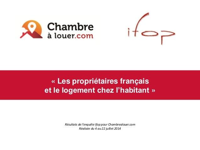 «Les propriétaires français  et le logement chez l'habitant»  Résultats de l'enquête Ifoppour Chambrealouer.com  Réalisée ...