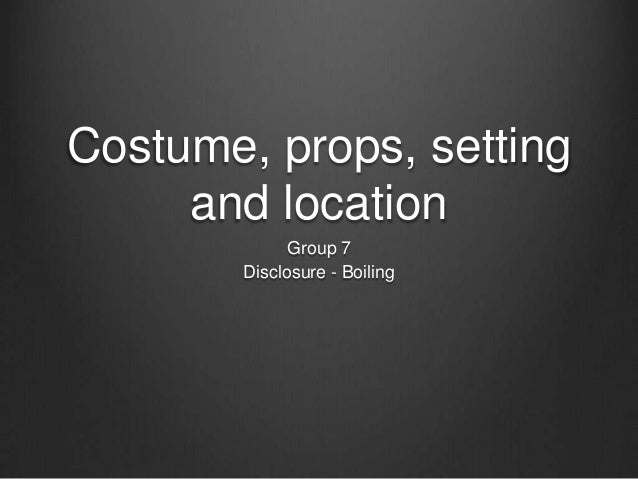 Costume, props, setting and location Group 7 Disclosure - Boiling