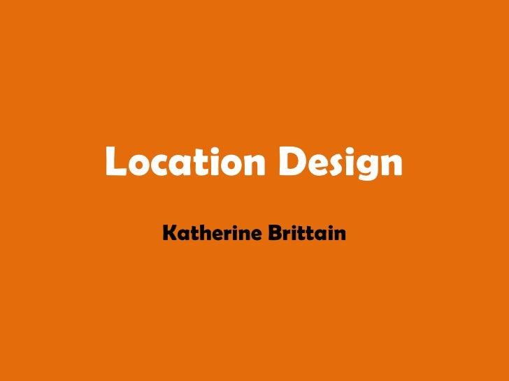Location Design<br />Katherine Brittain<br />