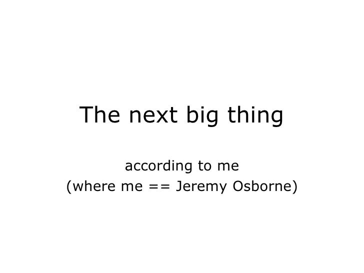 The next big thing according to me (where me == Jeremy Osborne)