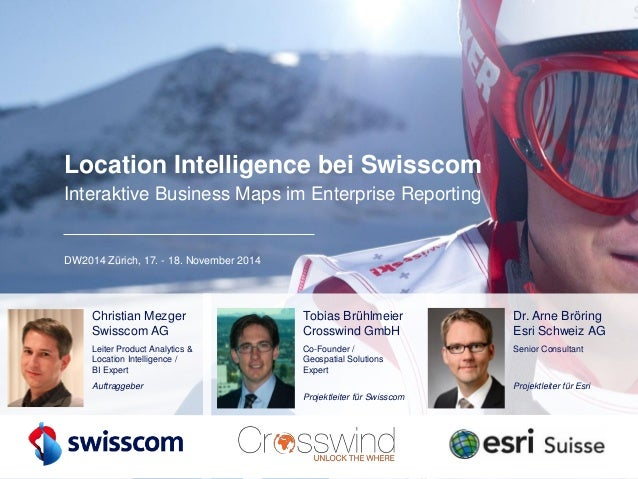 Location Intelligence bei SwisscomInteraktive Business Maps im Enterprise Reporting  DW2014 Zürich, 17. -18. November 2014...