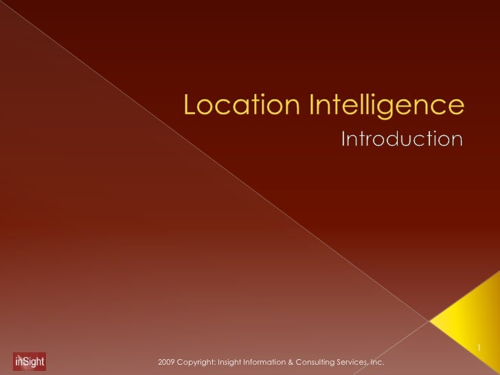 Location Intelligence<br />Introduction<br />1<br />2009 Copyright: Insight Information & Consulting Services, Inc.<br />