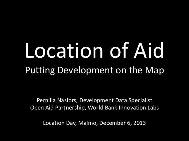 Location of Aid Putting Development on the Map Pernilla Näsfors, Development Data Specialist Open Aid Partnership, World B...