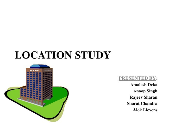 LOCATION STUDY                 PRESENTED BY:                    Amalesh Deka                      Anoop Singh             ...