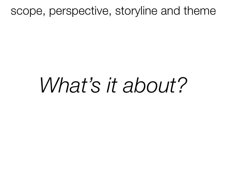 scope, perspective, storyline and theme          What's it about?