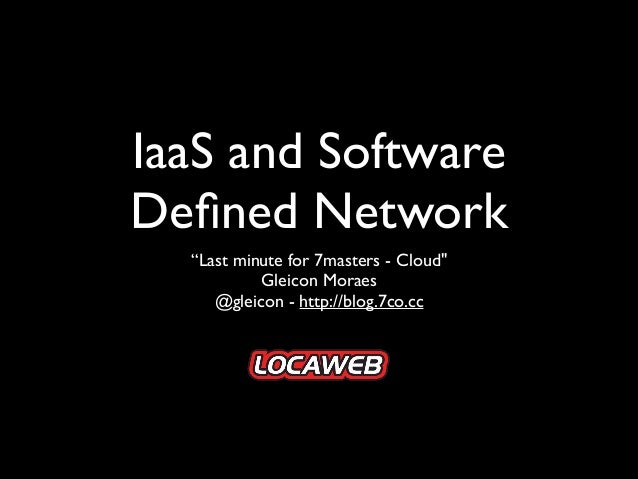 """IaaS and Software Defined Network """"Last minute for 7masters - Cloud""""  Gleicon Moraes  @gleicon - http://blog.7co.cc"""