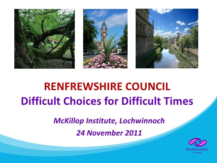 RENFREWSHIRE COUNCIL Difficult Choices for Difficult Times McKillop Institute, Lochwinnoch 24 November 2011