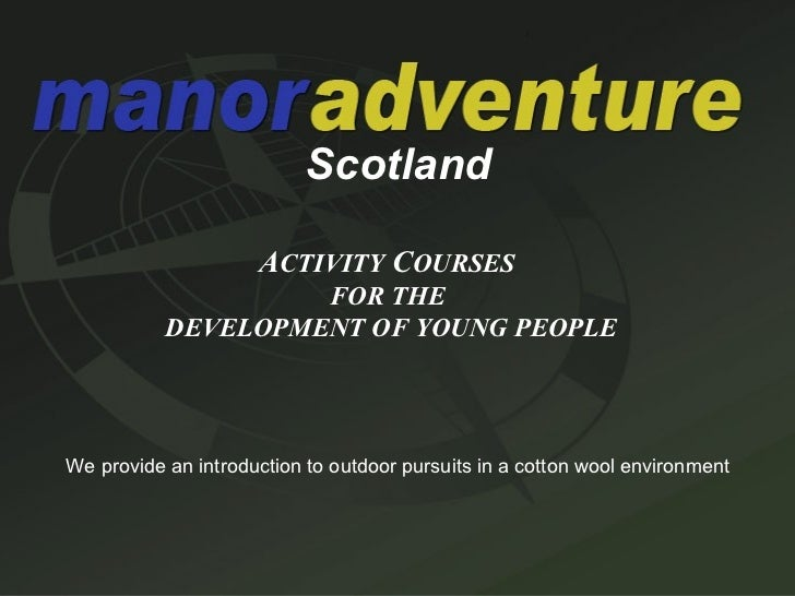 Scotland A CTIVITY  C OURSES   FOR THE  DEVELOPMENT OF YOUNG PEOPLE We provide an introduction to outdoor pursuits in a co...