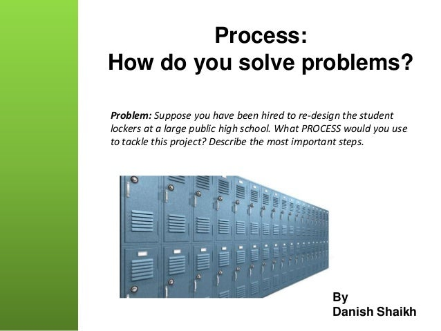 Process: How do you solve problems? By Danish Shaikh Problem: Suppose you have been hired to re-design the student lockers...