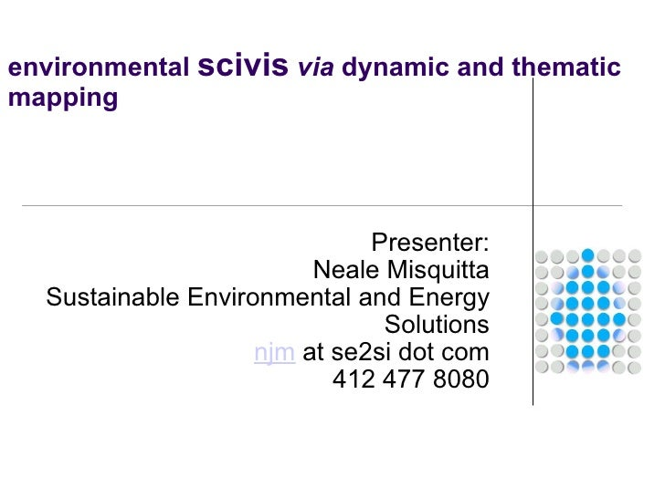 environmental  scivis   via  dynamic and thematic mapping Presenter: Neale Misquitta Sustainable Environmental and Energy ...
