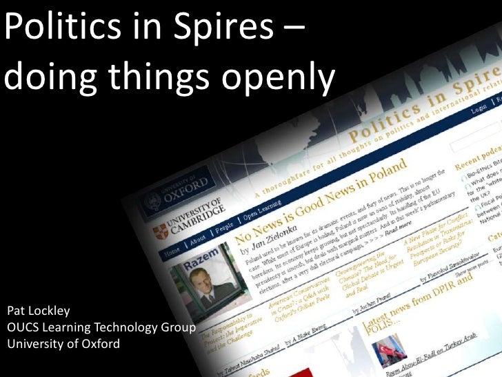 Politics in Spires –doing things openlyPat LockleyOUCS Learning Technology GroupUniversity of Oxford