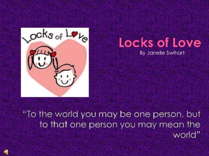 """Locks of Love<br />By Janelle Swihart<br />""""To the world you may be one person, but to that one person you may mean the wo..."""