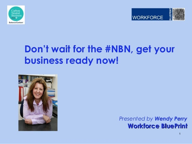 Presented by Wendy PerryWorkforce BluePrintWorkforce BluePrintDon't wait for the #NBN, get yourbusiness ready now!1