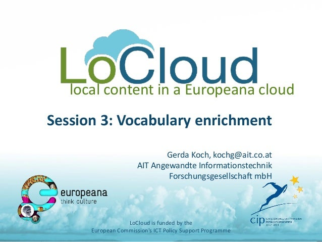 local content in a Europeana cloud Session 3: Vocabulary enrichment Gerda Koch, kochg@ait.co.at AIT Angewandte Information...