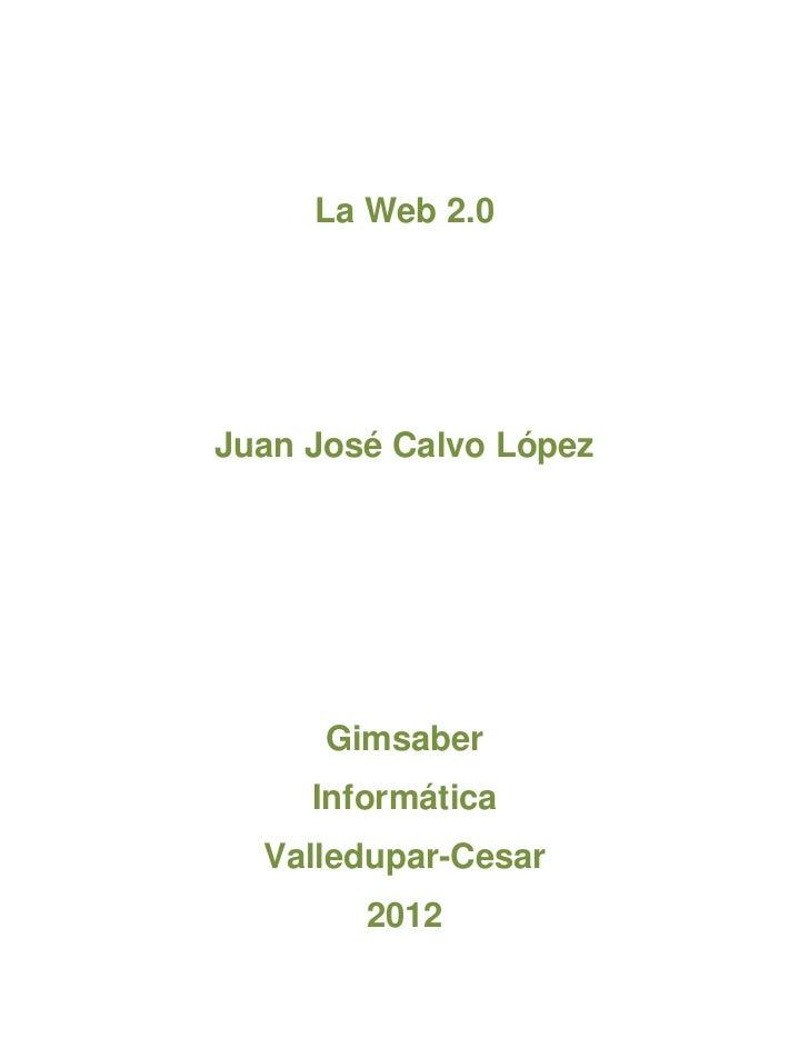 La Web 2.0Juan José Calvo López      Gimsaber     Informática  Valledupar-Cesar        2012