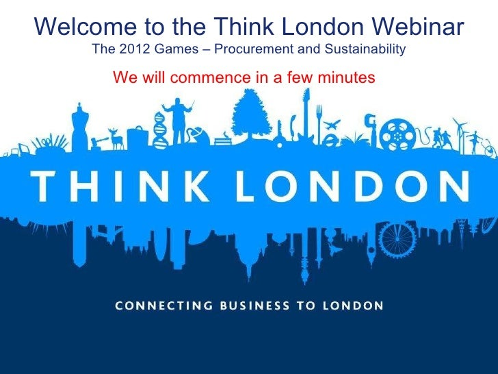 Welcome to the Think London Webinar The 2012 Games – Procurement and Sustainability We will commence in a few minutes