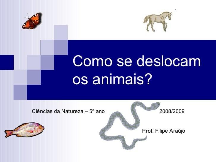 Como se deslocam os animais? Ciências da Natureza – 5º ano  2008/2009 Prof. Filipe Araújo