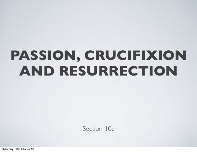 PASSION, CRUCIFIXION AND RESURRECTION  Section 10c Saturday, 19 October 13