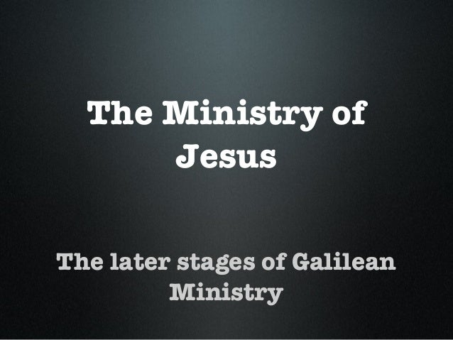 The Ministry of Jesus The later stages of Galilean Ministry