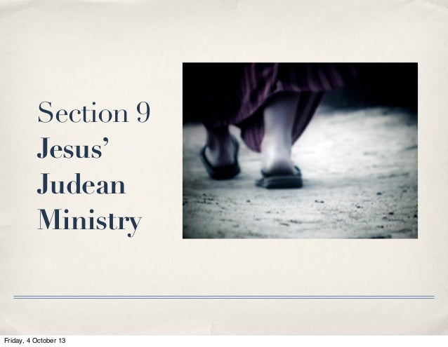 Section 9 Jesus' Judean Ministry Friday, 4 October 13