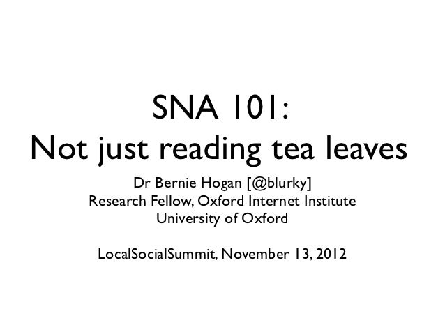 SNA 101:Not just reading tea leaves          Dr Bernie Hogan [@blurky]    Research Fellow, Oxford Internet Institute      ...