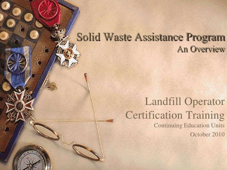 Solid Waste Assistance Program An Overview<br />Landfill Operator Certification TrainingContinuing Education Units<br />Oc...