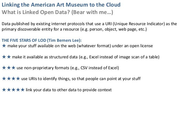Linking the American Art Museum to the CloudWhat is Linked Open Data? (Bear with me…)Data published by existing internet p...