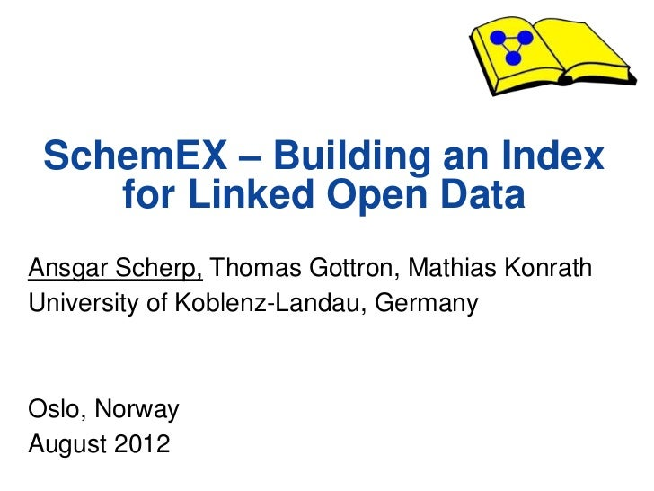 SchemEX – Building an Index        for Linked Open Data  Ansgar Scherp, Thomas Gottron, Mathias Konrath  University of Kob...