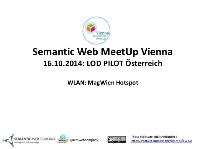 Semantic Web MeetUp Vienna  16.10.2014: LOD PILOT Österreich  WLAN: MagWien Hotspot  These slides are published under :  h...