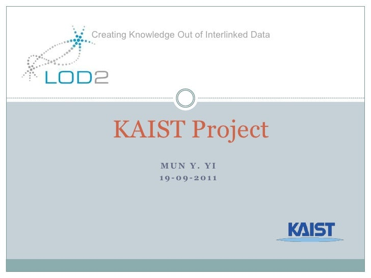 Creating Knowledge Out of Interlinked Data<br />KAIST Project<br />Mun Y. Yi<br />19-09-2011<br />