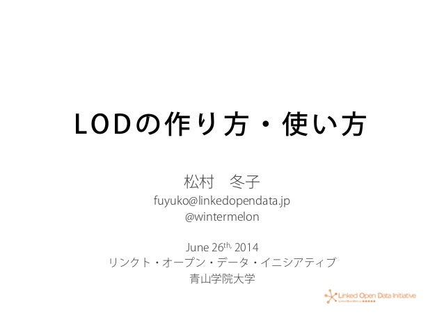 LODの作り方・使い方 松村冬子 fuyuko@linkedopendata.jp @wintermelon June 26th, 2014 リンクト・オープン・データ・イニシアティブ 青山学院大学