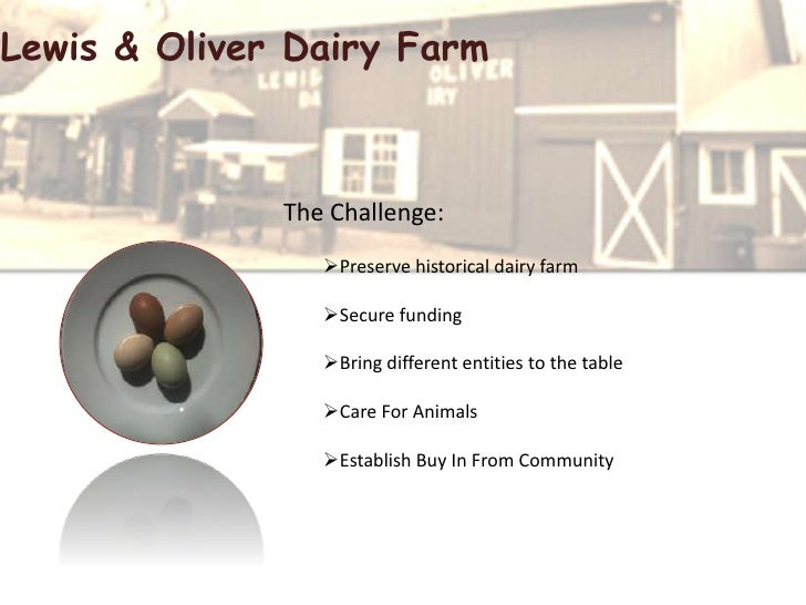 Lewis & Oliver Dairy Farm The Challenge: Preserve historical dairy farm Secure funding Bring different entities to the ...