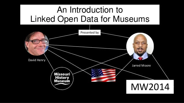 An Introduction to Linked Open Data for Museums David Henry Jarred Moore MW2014 Presented by