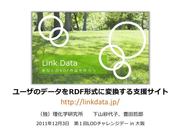 ユーザのデータをRDF形式に変換する支援サイト         http://linkdata.jp/   (独)理化学研究所       下山紗代子、豊田哲郎   2011年12月3日 第1回LODチャレンジデー in 大阪
