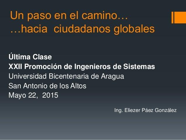 Un paso en el camino… …hacia ciudadanos globales Última Clase XXII Promoción de Ingenieros de Sistemas Universidad Bicente...