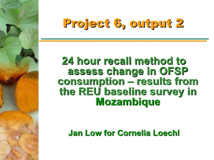 Project 6, output 2 <ul><li>24 hour recall method to assess change in OFSP consumption – results from the REU baseline sur...