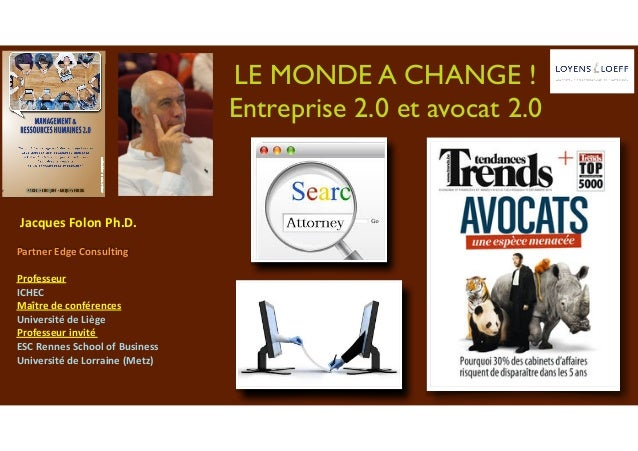 LE MONDE A CHANGE ! Entreprise 2.0 et avocat 2.0 	Jacques	Folon	Ph.D.	 Partner	Edge	Consulting	 Professeur		 ICHEC		 Maîtr...