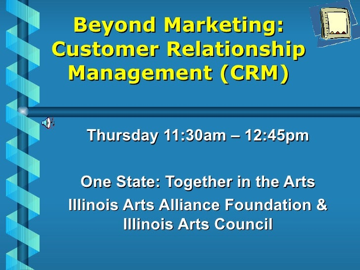 Beyond Marketing: Customer Relationship Management (CRM) Thursday 11:30am – 12:45pm One State: Together in the Arts Illino...