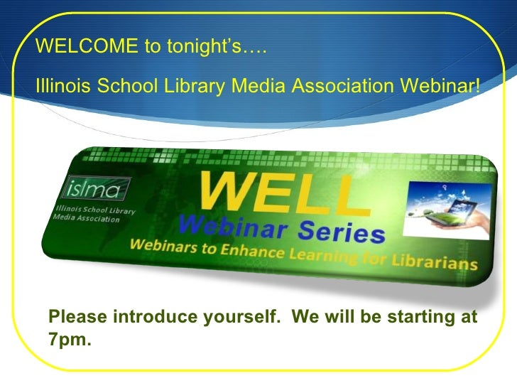 WELCOME to tonight's…. Illinois School Library Media Association Webinar! Please introduce yourself.  We will be starting ...