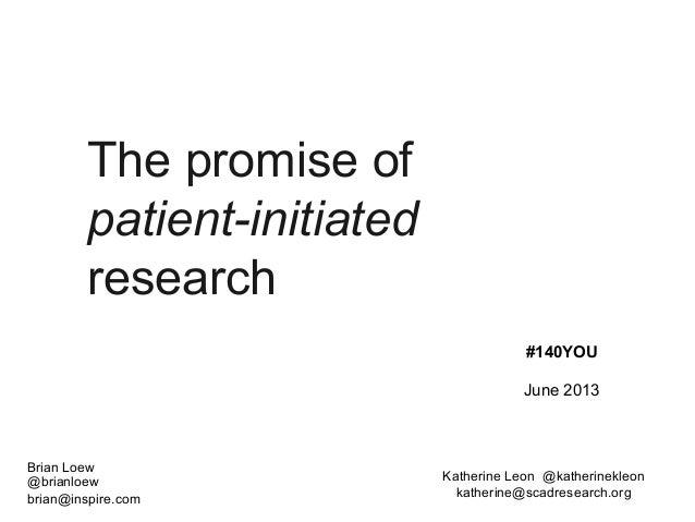 The promise ofpatient-initiatedresearchBrian Loew@brianloewbrian@inspire.com#140YOUJune 2013Katherine Leon @katherinekleon...
