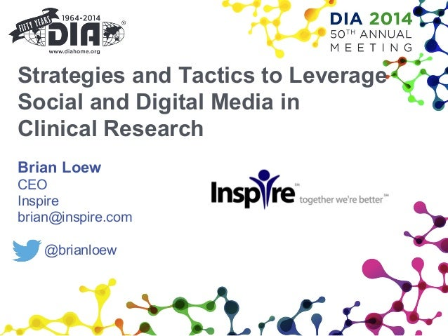 Strategies and Tactics to Leverage Social and Digital Media in Clinical Research Brian Loew CEO Inspire brian@inspire.com ...