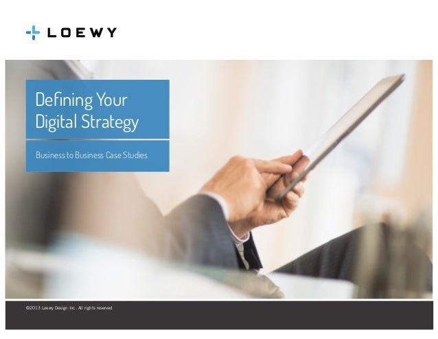 Defining Your Digital Strategy Business to Business Case Studies  ©2013 Loewy Design Inc. All rights reserved Loewy Design...