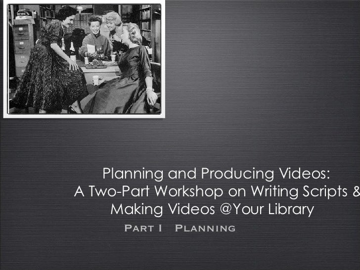 Planning and Producing Videos:  A Two-Part Workshop on Writing Scripts & Making Videos @Your Library Part I  Planning