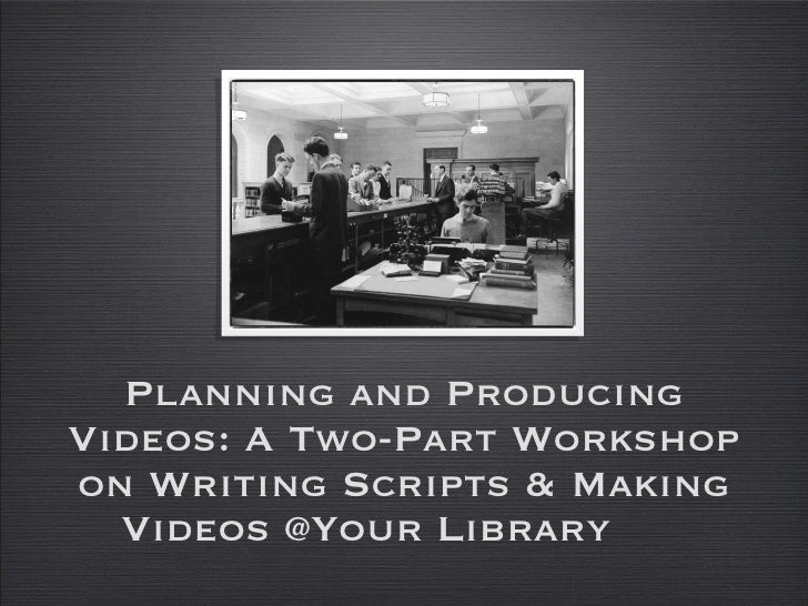 Planning and Producing Videos: A Two-Part Workshop on Writing Scripts & Making Videos @Your Library