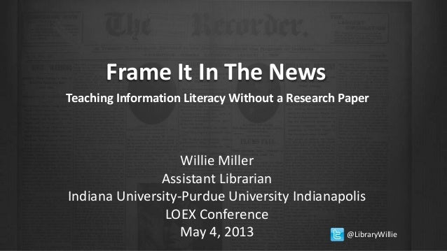 Frame It In The NewsTeaching Information Literacy Without a Research PaperWillie MillerAssistant LibrarianIndiana Universi...