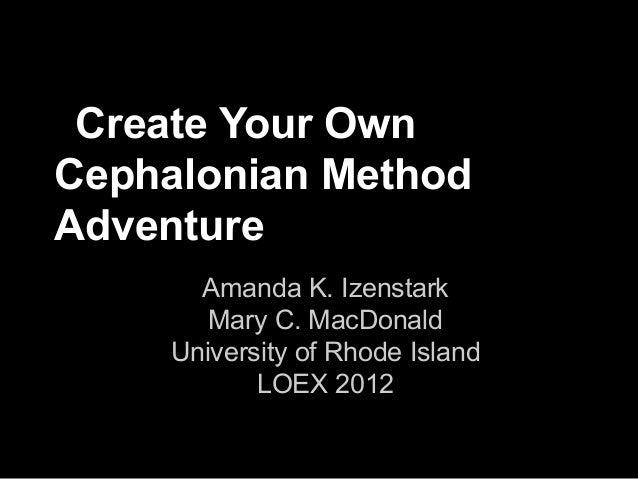 Create Your OwnCephalonian MethodAdventure       Amanda K. Izenstark        Mary C. MacDonald     University of Rhode Isla...