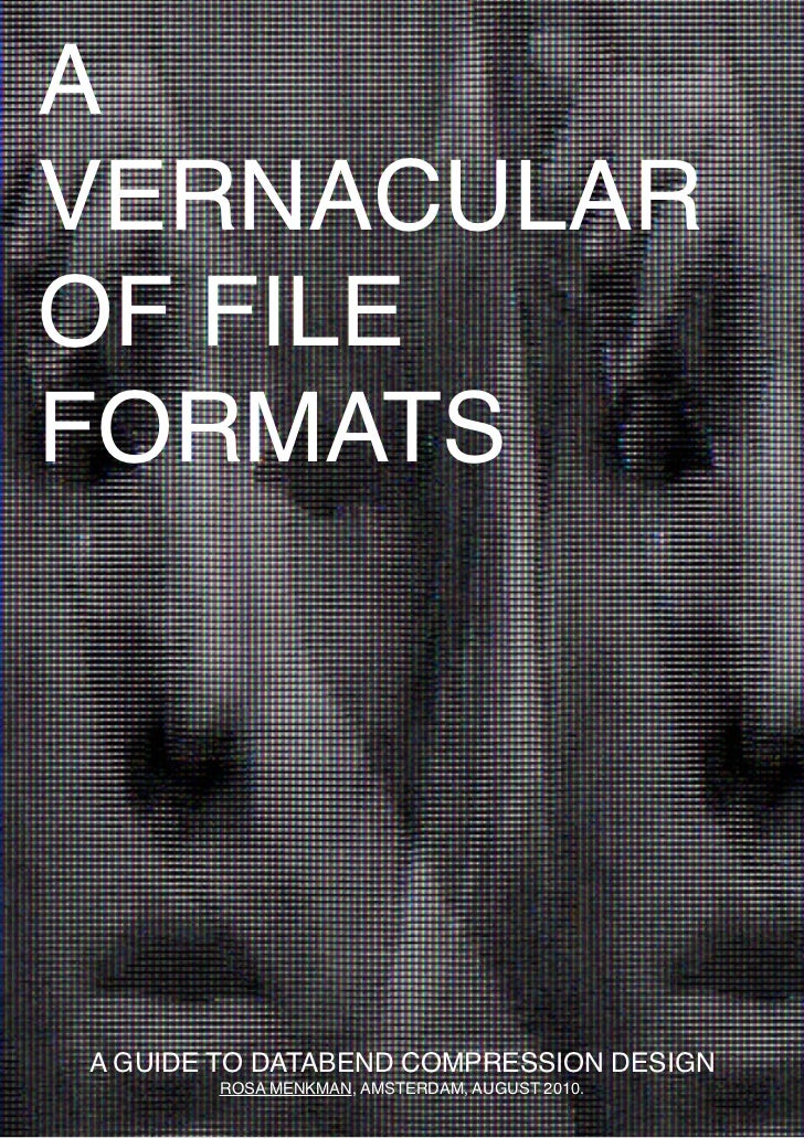A VERNACULAR OF FILE FORMATS     A GUIDE TO DATABEND COMPRESSION DESIGN         1        ROSA MENKMAN, AMSTERDAM, AUGUST 2...