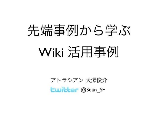 先端事例から学ぶ Wiki 活用事例 アトラシアン 大澤俊介 @Sean_SF